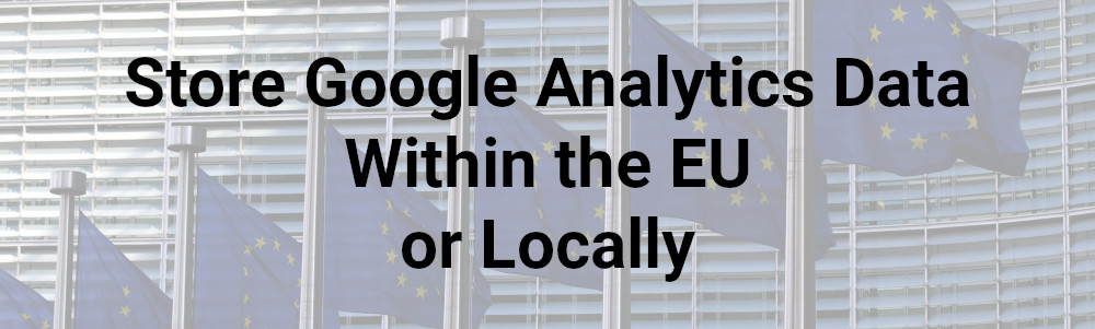 Store Google Analytics Data Within European Union or Locally